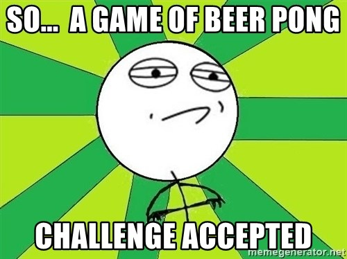 Challenge Accepted 2 - SO...  A GAME OF BEER PONG CHALLENGE ACCEPTED