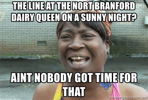 Ain`t nobody got time fot dat - The line at the nort branford Dairy queen on a sunny night?  Aint nobody got time for that