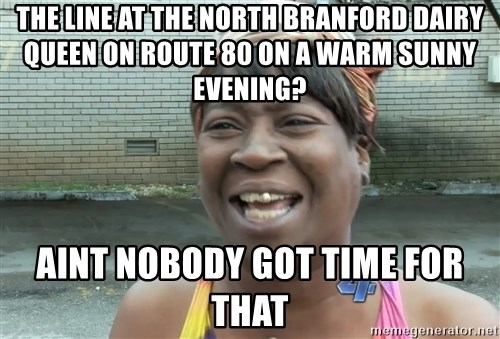 Ain`t nobody got time fot dat - The line at the north branford dairy queen on route 80 on a warm sunny evening? Aint nobody gOt time for that