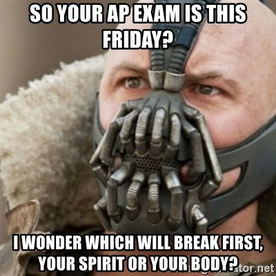 Bane - So your ap exam is this Friday? I wonder which will break first, your spiRit or your body?