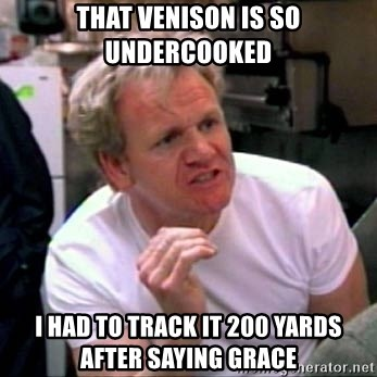 Gordon Ramsay - That venison is so undercooked I had to track it 200 yards after saying grace