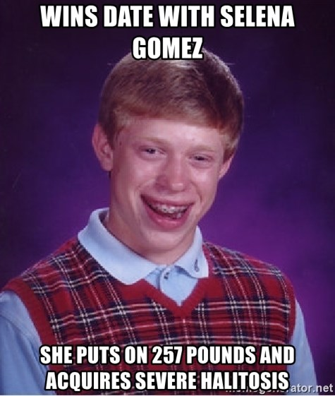 Bad Luck Brian - WINS DATE WITH SELENA GOMEZ SHE PUTS ON 257 POUNDS AND ACQUIRES SEVERE HALITOSIS