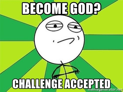 Challenge Accepted 2 - become god? challenge accepted