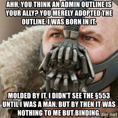 Bane - Ahh, you think an admin outline is your ally? You merely adopted the outline. I WAS BORN IN IT.   Molded by it. I didn't see the §553 until I was a man. But by then it was nothing to me but binding.