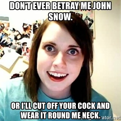 Overly Attached Girlfriend 2 - Don't ever betray me John snow. Or I'll cut off your cock and wear it round me neck.