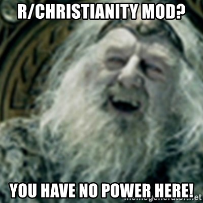 you have no power here - r/Christianity mod? you have no power here!