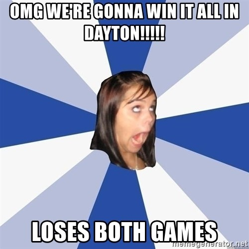 Annoying Facebook Girl - omg we're gonna win it all in dayton!!!!! loses both games