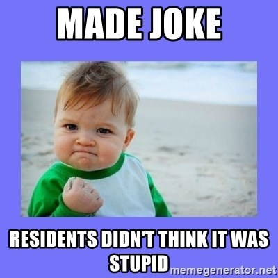 Baby fist - made joke residents didn't think it was stupid