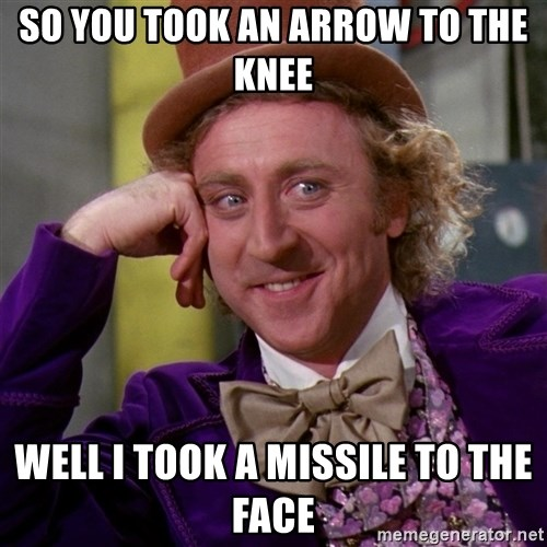 Willy Wonka - So you took an arrow to the knee well i took a MISSILE to the face