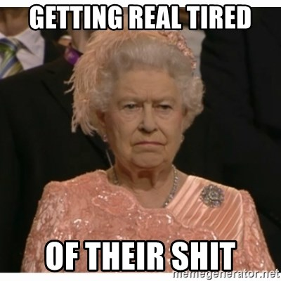 Unimpressed Queen - Getting real tired Of their shit