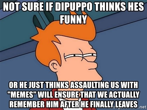 "Futurama Fry - not sure if dipuppo thinks hes funny or he just thinks assaulting us with ""memes"" will ensure that we actually remember him after he finally leaves"