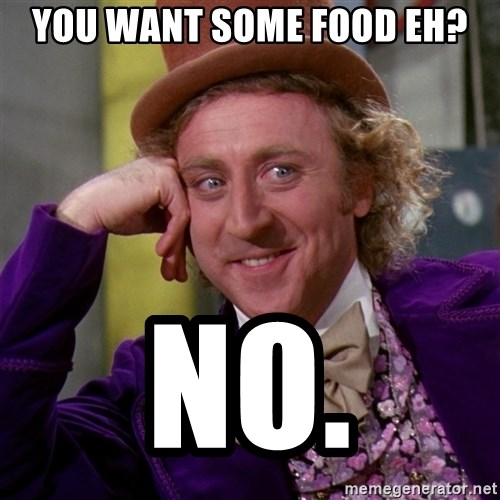 Willy Wonka - You want some food eh? No.