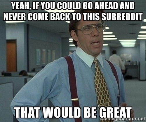 Office Space That Would Be Great - Yeah, If you could go ahead and never come back to this subreddit That would be great