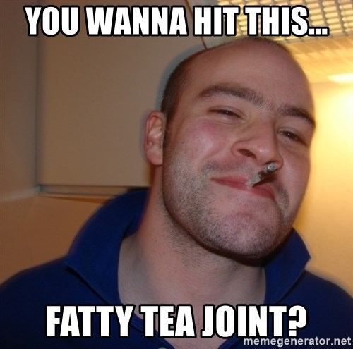 Good Guy Greg - YOU WANNA HIT THIS... FATTY TEA JOINT?