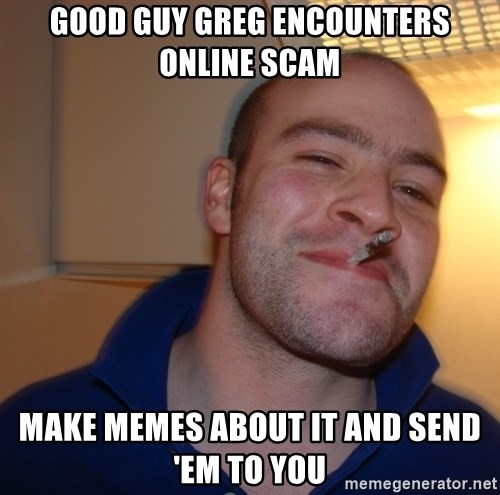 Good Guy Greg - Good guy greg encounters online scam make memes about it and send 'em to you
