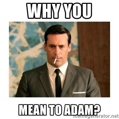 don draper - Why you Mean to adam?
