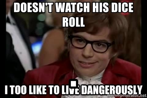 I too like to live dangerously - Doesn't watch his dice roll .