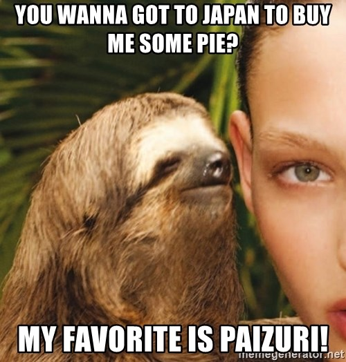 The Rape Sloth - you wanna got to japan to buy me some pie? my favorite is paizuri!