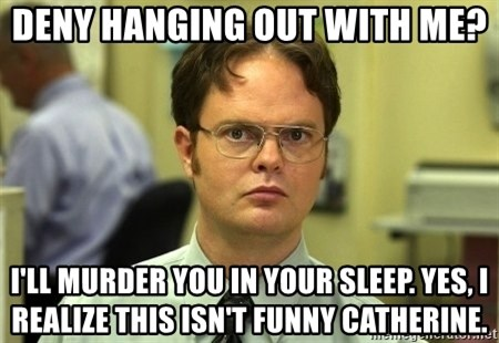 Dwight Schrute - Deny Hanging Out with me? I'll murder you in your sleep. Yes, I realize this isn't funny Catherine.