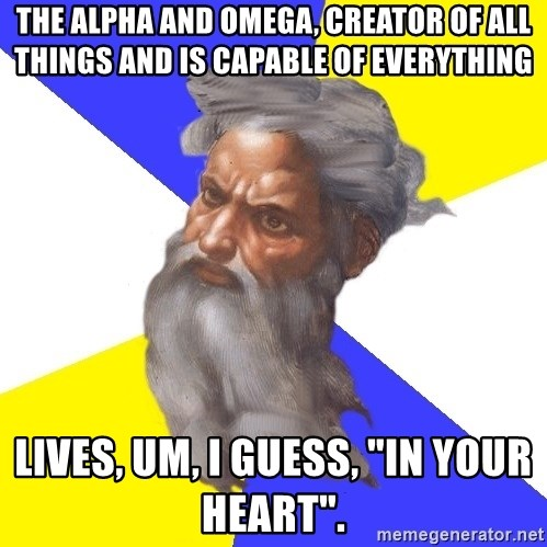 "God - the alpha and omega, creator of all things and is capable of everything lives, um, i guess, ""in your heart""."