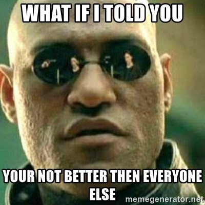 What If I Told You - what if i told you your not better then everyone else