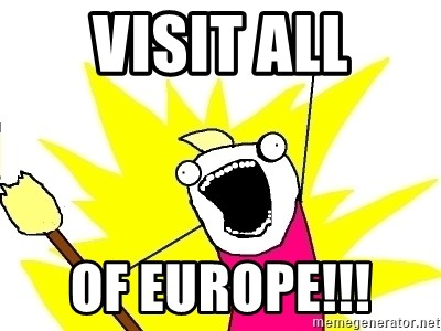 X ALL THE THINGS - VISIT ALL OF EUROPE!!!