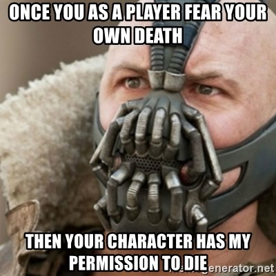 Bane - Once you as a player fear your own death Then your character has my permission to die