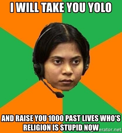 Stereotypical Indian Telemarketer - i will take you yolo and raise you 1000 past lives who's religion is stupid now
