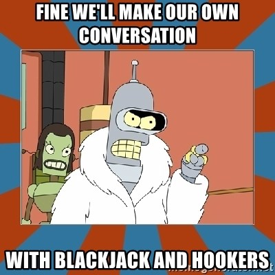 Blackjack and hookers bender - Fine we'll make our own conversation With blackjack and hookers