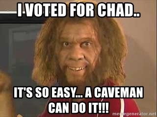 Geico Caveman - I VOTED FOR CHAD.. It's So easy... a Caveman can do it!!!