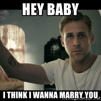 ryan gosling hey girl - Hey baby I think i wanna marry you