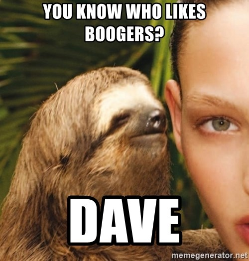 The Rape Sloth - You know Who likes boogers? Dave