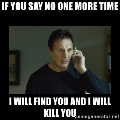 I will find you and kill you - If you say no one more time I will find you and I will kill you
