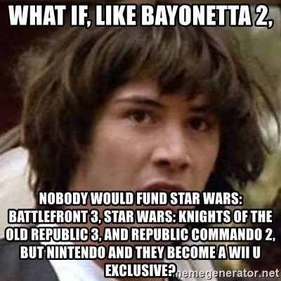 Conspiracy Keanu - What if, like bayonetta 2, nobody would fund Star Wars: Battlefront 3, Star Wars: Knights of the Old Republic 3, and Republic Commando 2, but Nintendo and they become a Wii U exclusive?