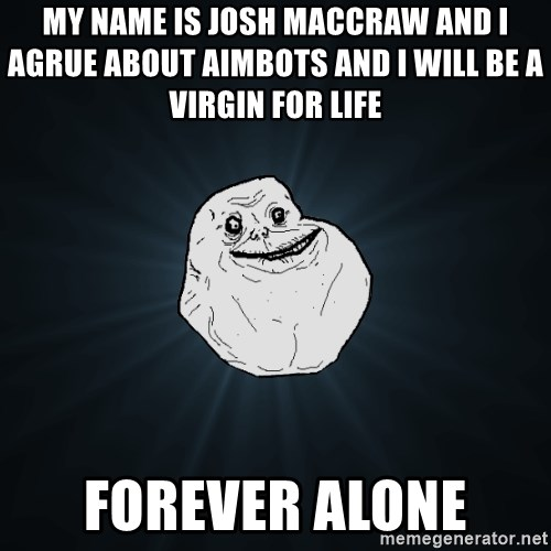 Forever Alone - My name is josh MacCraw and i agrue about aimbots and i will be a virgin for life     forever alone