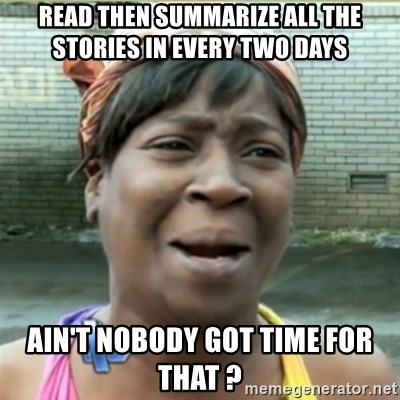 Ain't Nobody got time fo that - read then summarize all the stories in every two days ain't nobody got time for that ?