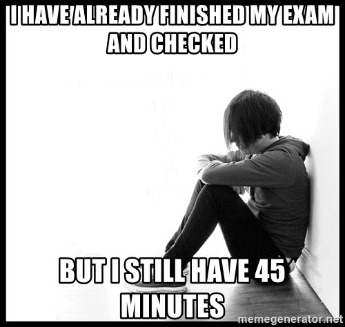 First World Problems - I HAVE ALREADY FINISHED MY EXAM AND CHECKED BUT I STILL HAVE 45 MINUTES