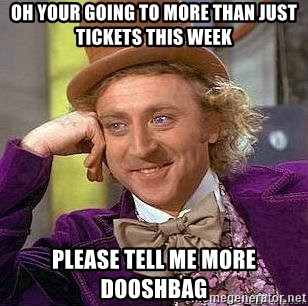 Willy Wonka - Oh your going to more than just tickets this week Please tell me more dooshbag