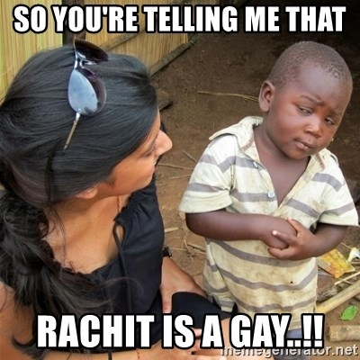 So You're Telling me - SO YOU'RE TELLING ME THAT RACHIT IS A GAY..!!