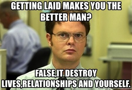 Dwight Schrute - getting laid makes you the better man? false,it destroy lives,relationships and yourself.