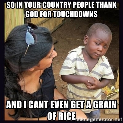 Skeptical third-world kid - so in your country people thank god for touchdowns and i cant even get a grain of rice