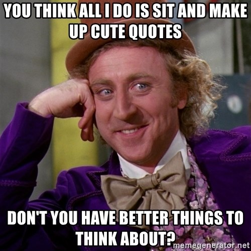 Willy Wonka - You think all I do is sit and make up cute quotes don't you have better things to think about?