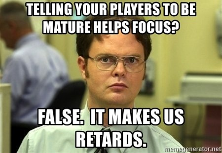 Dwight Schrute - Telling your players to be mature helps focus? False.  It makes us retards.