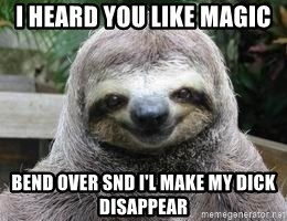 Sexual Sloth - I heard you like magic Bend over snd I'l make my dick disappear