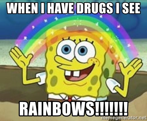 Spongebob - WHEN I HAVE DRUGS I SEE  RAINBOWS!!!!!!!