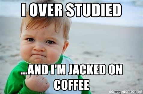fist pump baby - I over studied ...and I'm jacked on coffee