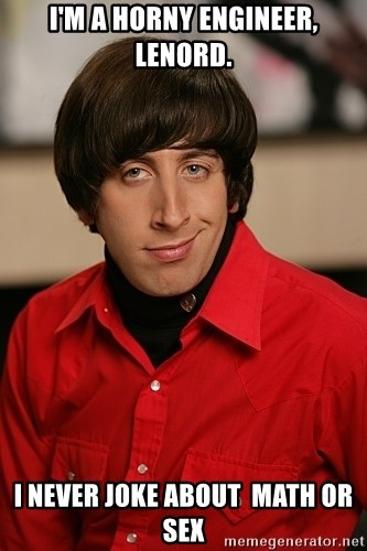 Howard Wolowitz - I'm a horny Engineer, Lenord. I never joke about  math or sex