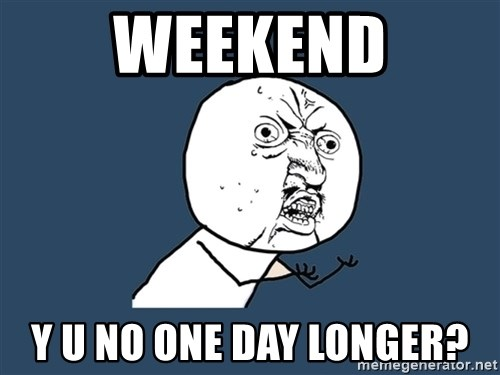 Y U No - WEEKEND Y U NO ONE DAY LONGER?