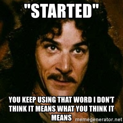"You keep using that word, I don't think it means what you think it means - ""stARTED""  yOU KEEP USING THAT WORD i don't think it means what you think it means"
