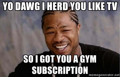 Yo Dawg - Yo dawg I herd you likE tv So I Got you a gym subscription